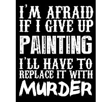 I'm Afraid If I Give Up Painting I'll Have To Replace It With Murder - TShirts & Hoodies Photographic Print