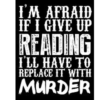 I'm Afraid If I Give Up Reading I'll Have To Replace It With Murder - TShirts & Hoodies Photographic Print