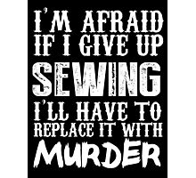 I'm Afraid If I Give Up Sewing I'll Have To Replace It With Murder - TShirts & Hoodies Photographic Print