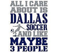 ALL I CARE ABOUT IS DALLAS SOCCER Photographic Print