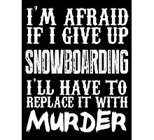I'm Afraid If I Give Up Snow Boarding I'll Have To Replace It With Murder - TShirts & Hoodies Photographic Print