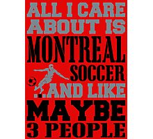 ALL I CARE ABOUT IS MONTREAL SOCCER Photographic Print