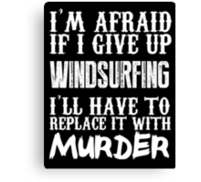 I'm Afraid If I Give Up Wind Surfing I'll Have To Replace It With Murder - TShirts & Hoodies Canvas Print