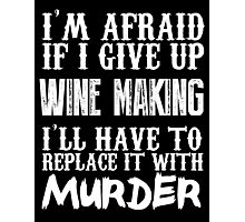 I'm Afraid If I Give Up Wine Making I'll Have To Replace It With Murder - TShirts & Hoodies Photographic Print