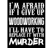I'm Afraid If I Give Up Wood Working I'll Have To Replace It With Murder - TShirts & Hoodies Photographic Print