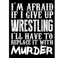 I'm Afraid If I Give Up Wrestling I'll Have To Replace It With Murder - TShirts & Hoodies Photographic Print