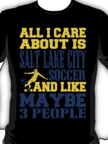 ALL I CARE ABOUT IS SALT LAKE CITY SOCCER T-Shirt