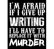 I'm Afraid If I Give Up Writing I'll Have To Replace It With Murder - TShirts & Hoodies Photographic Print