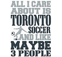 ALL I CARE ABOUT IS TORONTO SOCCER Photographic Print