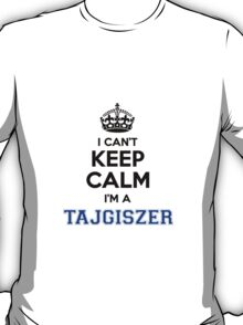 I cant keep calm Im a TAJGISZER T-Shirt