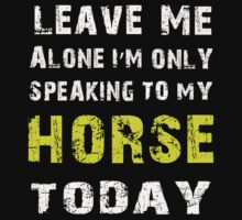 Leave me alone I'm only speaking to my Horse today - T-shirts & Hoodies by prashamarts
