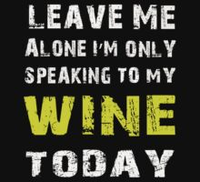Leave me alone I'm only speaking to my wine today - T-shirts & Hoodies by prashamarts