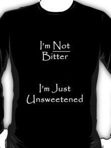 I'm Not Bitter... I'm Just Unsweetened T-Shirt
