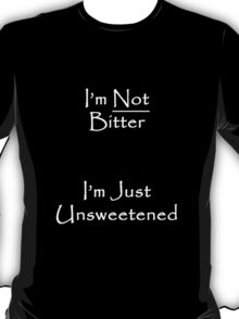 I'm Not Bitter... I'm Just Unsweetened T-Shirt