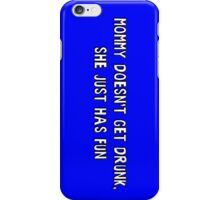 Mommy doesn't get drunk, she just has fun iPhone Case/Skin
