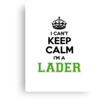 I cant keep calm Im a LADER Canvas Print