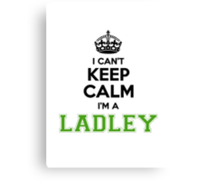 I cant keep calm Im a Ladley Canvas Print