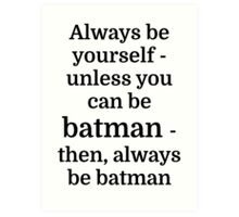 Always be yourself - unless you can be batman Art Print