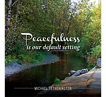 Peacefulness is Our Default Setting Photographic Print