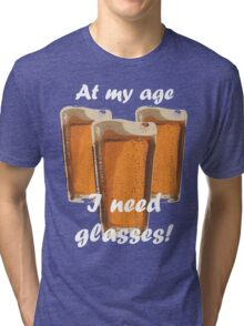At my age I need glasses! Tri-blend T-Shirt