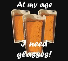 At my age I need glasses! Unisex T-Shirt