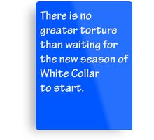 No Greater Torture - White Collar Metal Print