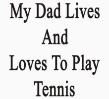 My Dad Lives And Loves To Play Tennis  by supernova23