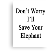 Don't Worry I'll Save Your Elephant  Canvas Print