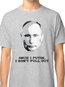 Once I Putin, I Don't Pull Out - Vladimir Putin Shirt 1A Classic T-Shirt