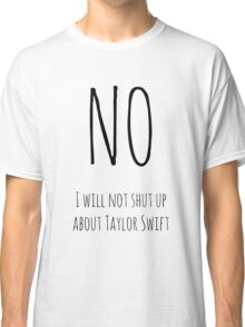 No, I will not shut up about TS (white) Classic T-Shirt