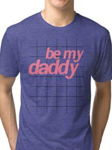 BE MY DADDY Tri-blend T-Shirt