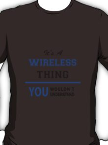 It's a WIRELESS thing, you wouldn't understand !! T-Shirt