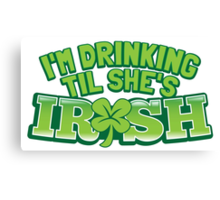 I'm drinking til (until) she's IRISH with a green shamrock Canvas Print