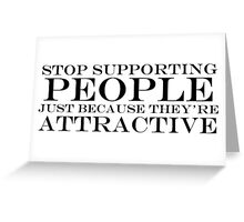 Stop Supporting People That Are Just Attractive Greeting Card