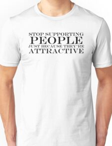 Stop Supporting People That Are Just Attractive Unisex T-Shirt