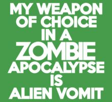 My weapon of choice in a Zombie Apocalypse is alien vomit by onebaretree