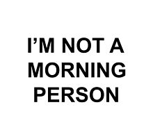 I'M NOT A MORNING PERSON by EleventyHundred