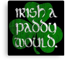 Irish A Paddy Would.  Canvas Print