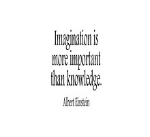 Albert Einstein, Imagination, is more important than knowledge. Black on White by TOM HILL - Designer