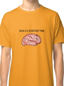 Brain is a sometimes thing Classic T-Shirt