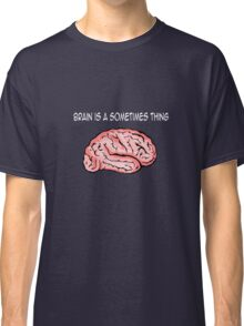 Brain is a sometimes thing 2 Classic T-Shirt
