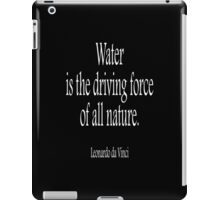 Artist, Leonardo da Vinci; 'Water is the driving force of all nature.' White on Black iPad Case/Skin