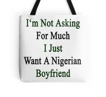 I'm Not Asking For Much I Just Want A Nigerian Boyfriend  Tote Bag