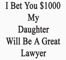I Bet You $1000 My Daughter Will Be A Great Lawyer  by supernova23