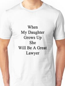 When My Daughter Grows Up She Will Be A Great Lawyer  Unisex T-Shirt