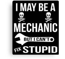 I May Be A Mechanic But I Can'y Fix Stupid Canvas Print