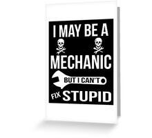 I May Be A Mechanic But I Can'y Fix Stupid Greeting Card