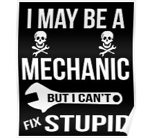 I May Be A Mechanic But I Can'y Fix Stupid Poster