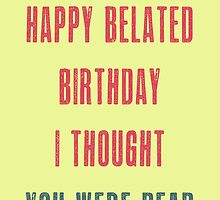 Happy belated birthday. I thought you were dead. May the fun be with you :) by byzmoPR