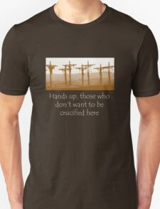 Hands up, those who don't want to be crucified here T-Shirt